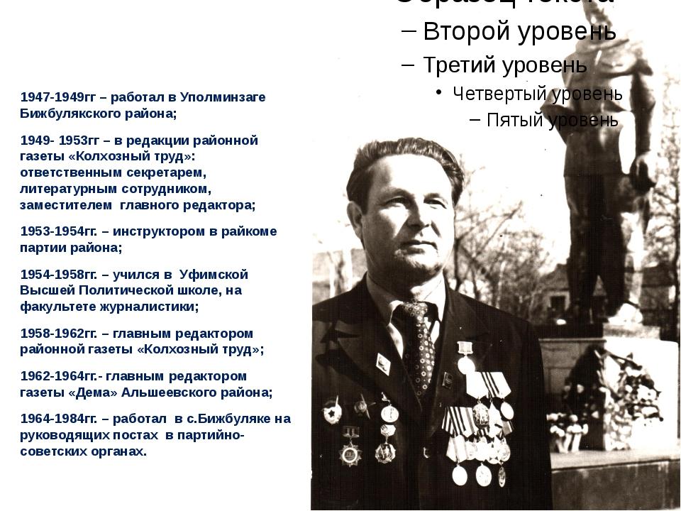 1947-1949гг – работал в Уполминзаге Бижбулякского района; 1949- 1953гг – в р...