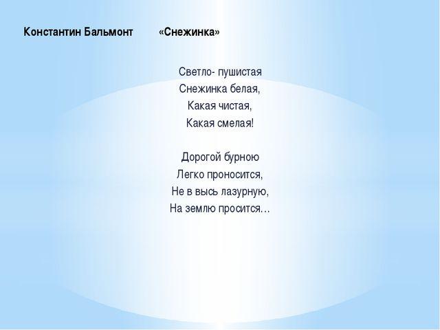 Константин Бальмонт «Снежинка» Светло- пушистая Снежинка белая, Какая чистая,...