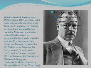 Nikolai Iwanowitsch Wawilow wurde 25.Nowember 1887 geboren. Sohn eines leit