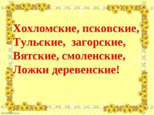 Хохломские, псковские, Тульские, загорские, Вятские, смоленские, Ложки де