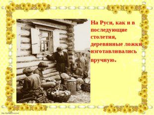 На Руси, как и в последующие столетия, деревянные ложки изготавливались вручн