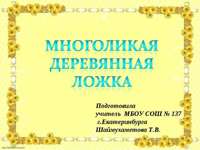 Подготовила учитель МБОУ СОШ № 137 г.Екатеринбурга Шаймухаметова Т.В.