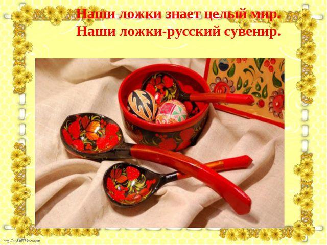 Наши ложки знает целый мир. Наши ложки-русский сувенир.