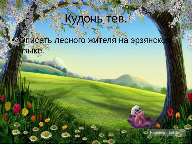 Кудонь тев. Описать лесного жителя на эрзянском языке.