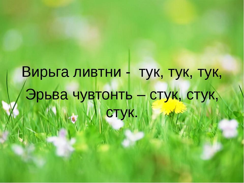 Вирьга ливтни - тук, тук, тук, Эрьва чувтонть – стук, стук, стук.
