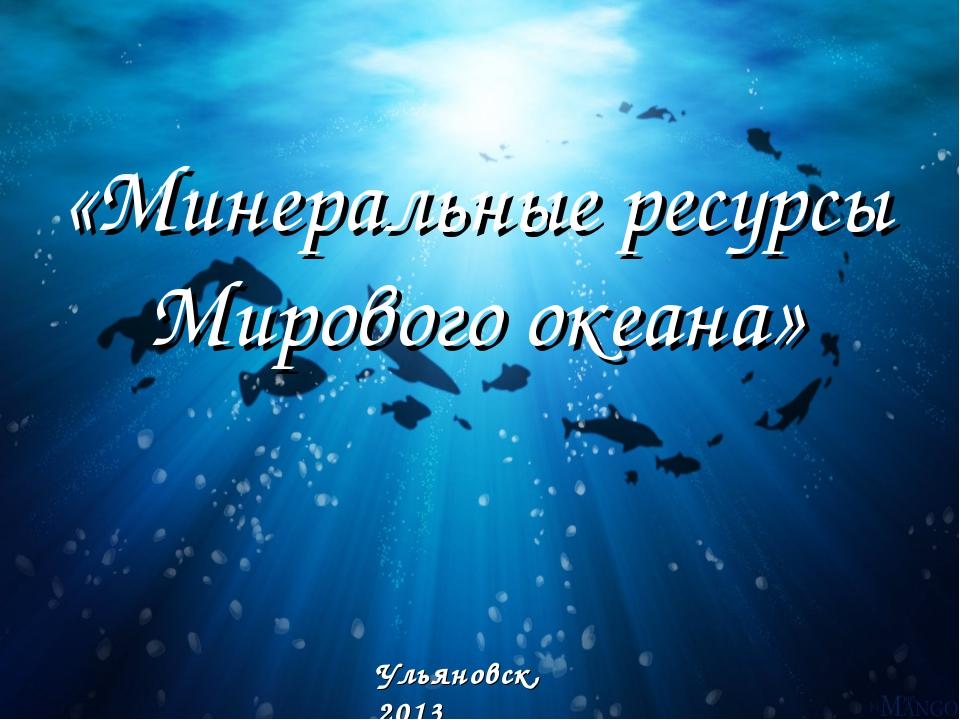 «Минеральные ресурсы Мирового океана» Ульяновск, 2013