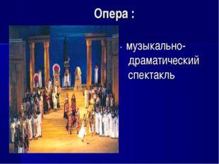 Опера : - музыкально- драматический спектакль