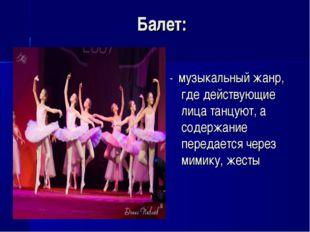 Балет: - музыкальный жанр, где действующие лица танцуют, а содержание передае