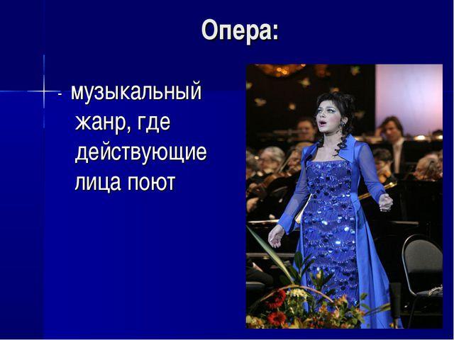 Опера: - музыкальный жанр, где действующие лица поют