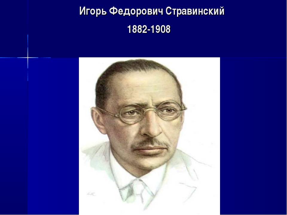 Игорь Федорович Стравинский 1882-1908