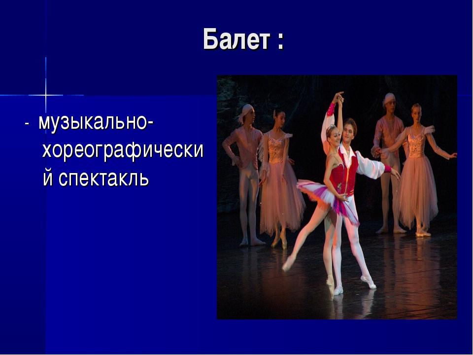 Балет : - музыкально-хореографический спектакль