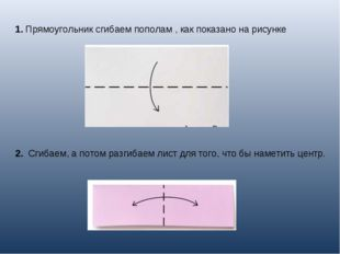 1.Прямоугольник сгибаем пополам , как показано на рисунке 2. Сгибаем, а пот