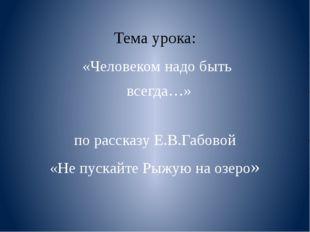 Тема урока: «Человеком надо быть всегда…» по рассказу Е.В.Габовой «Не пускай