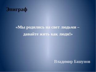 Эпиграф «Мы родились на свет людьми – давайте жить как люди!» Владимир Башунов