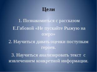 Цели 1. Познакомиться с рассказом Е.Габовой «Не пускайте Рыжую на озеро» 2. Н