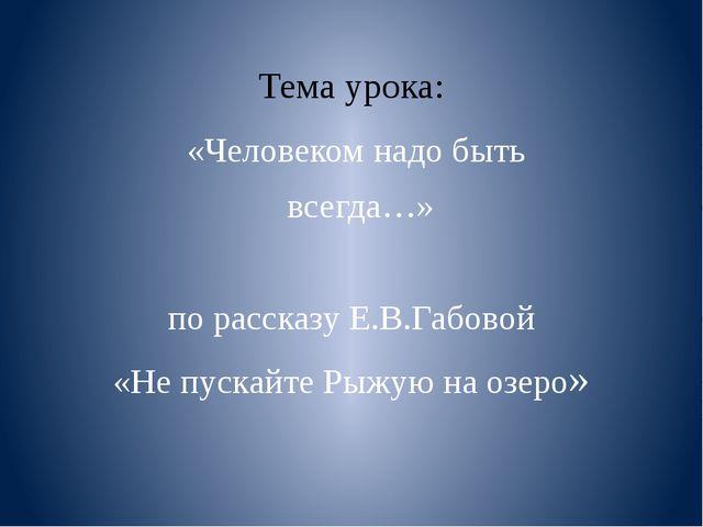 Тема урока: «Человеком надо быть всегда…» по рассказу Е.В.Габовой «Не пускай...
