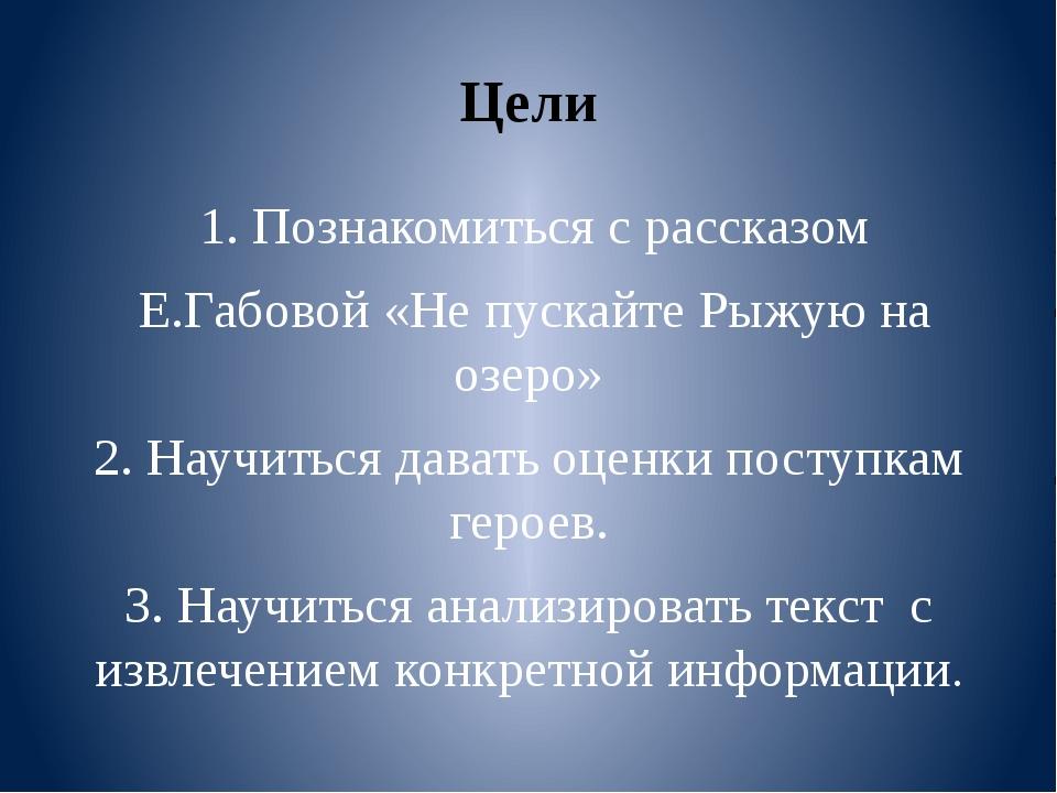 Цели 1. Познакомиться с рассказом Е.Габовой «Не пускайте Рыжую на озеро» 2. Н...
