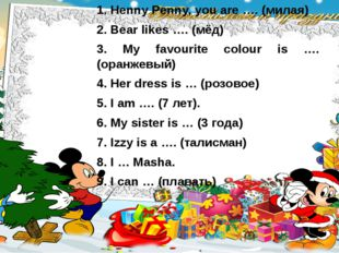 Henny Penny, you are …. (милая) Bear likes …. (мёд) 3. My favourite colour is