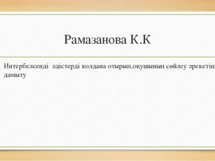 Рамазанова К.К Интербелсенді әдістерді қолдана отырып,оқушының сөйлеу әрекеті