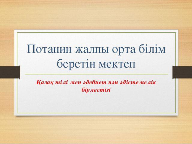 Потанин жалпы орта білім беретін мектеп Қазақ тілі мен әдебиет пән әдістемелі...