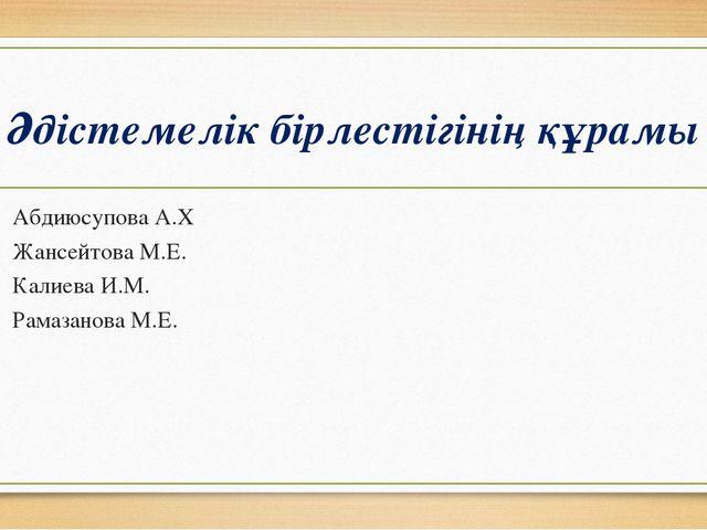 Әдістемелік бірлестігінің құрамы Абдиюсупова А.Х Жансейтова М.Е. Калиева И.М....