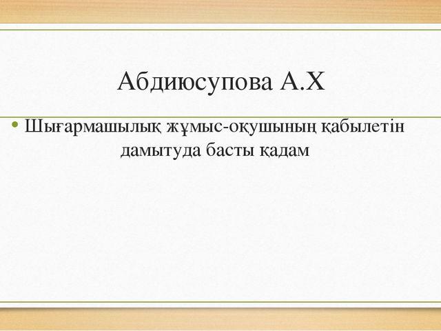 Абдиюсупова А.Х Шығармашылық жұмыс-оқушының қабылетін дамытуда басты қадам