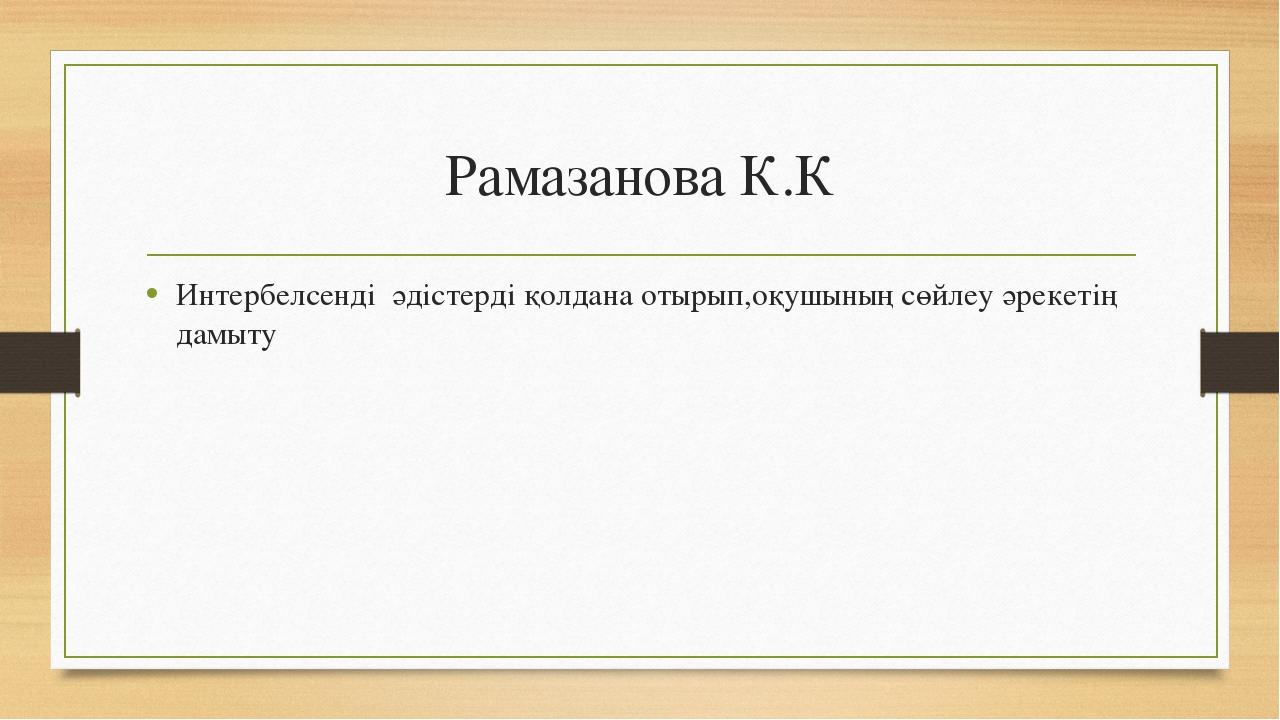 Рамазанова К.К Интербелсенді әдістерді қолдана отырып,оқушының сөйлеу әрекеті...