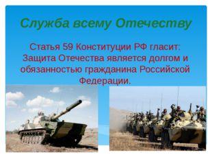 Служба всему Отечеству Статья 59 Конституции РФ гласит: Защита Отечества явля
