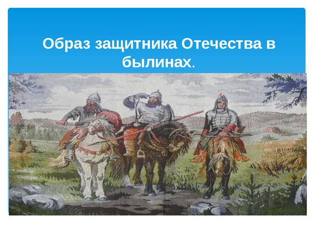 Образ защитника Отечества в былинах.