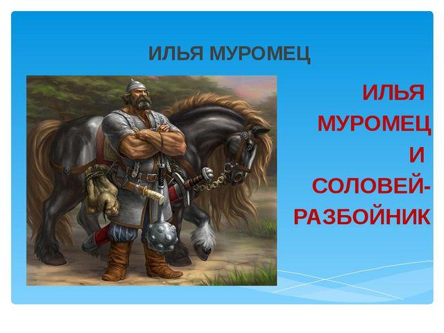 ИЛЬЯ МУРОМЕЦ ИЛЬЯ МУРОМЕЦ И СОЛОВЕЙ- РАЗБОЙНИК