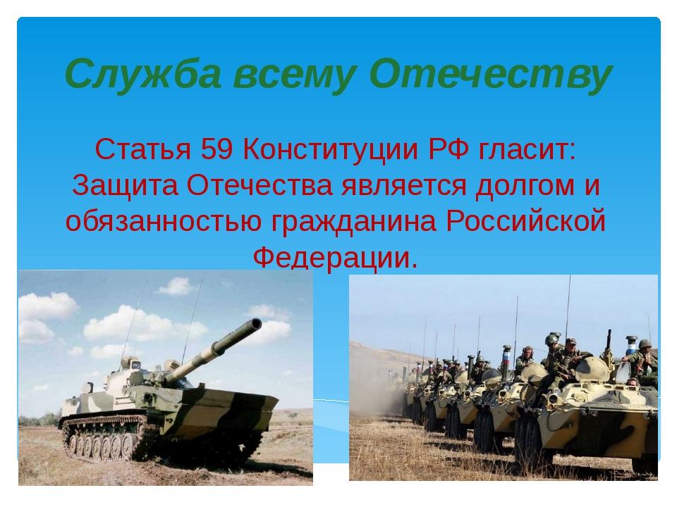 Служба всему Отечеству Статья 59 Конституции РФ гласит: Защита Отечества явля...