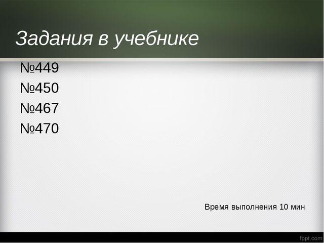 Задания в учебнике №449 №450 №467 №470 Время выполнения 10 мин
