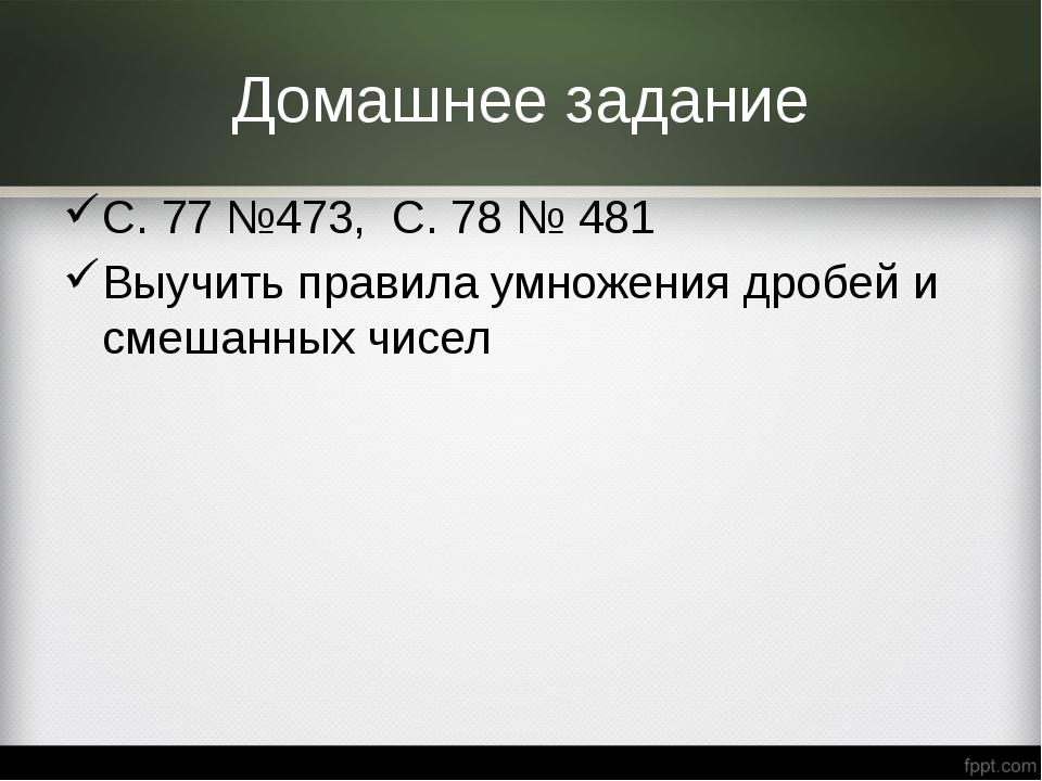 Домашнее задание С. 77 №473, С. 78 № 481 Выучить правила умножения дробей и с...