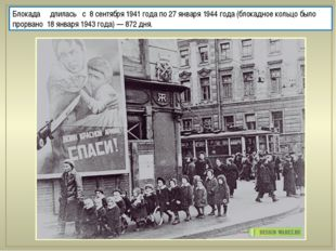 Блокада длилась с 8 сентября 1941 года по 27 января 1944 года (блокадн