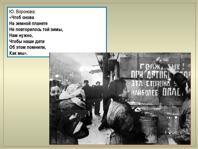 Ю. Воронова: «Чтоб снова На земной планете Не повторилось той зимы, Нам нужно...