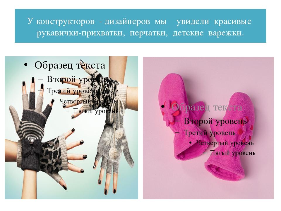 У конструкторов - дизайнеров мы увидели красивые рукавички-прихватки, перчатк...
