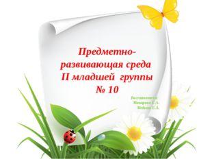 Предметно-развивающая среда II младшей группы № 10 Воспитатели: Макарова Е.А.