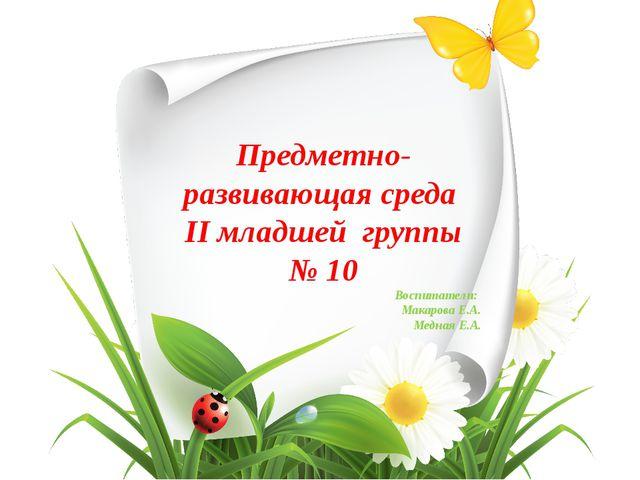 Предметно-развивающая среда II младшей группы № 10 Воспитатели: Макарова Е.А....