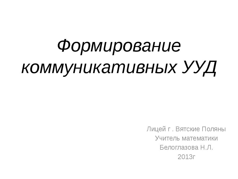 Формирование коммуникативных УУД Лицей г . Вятские Поляны Учитель математики...