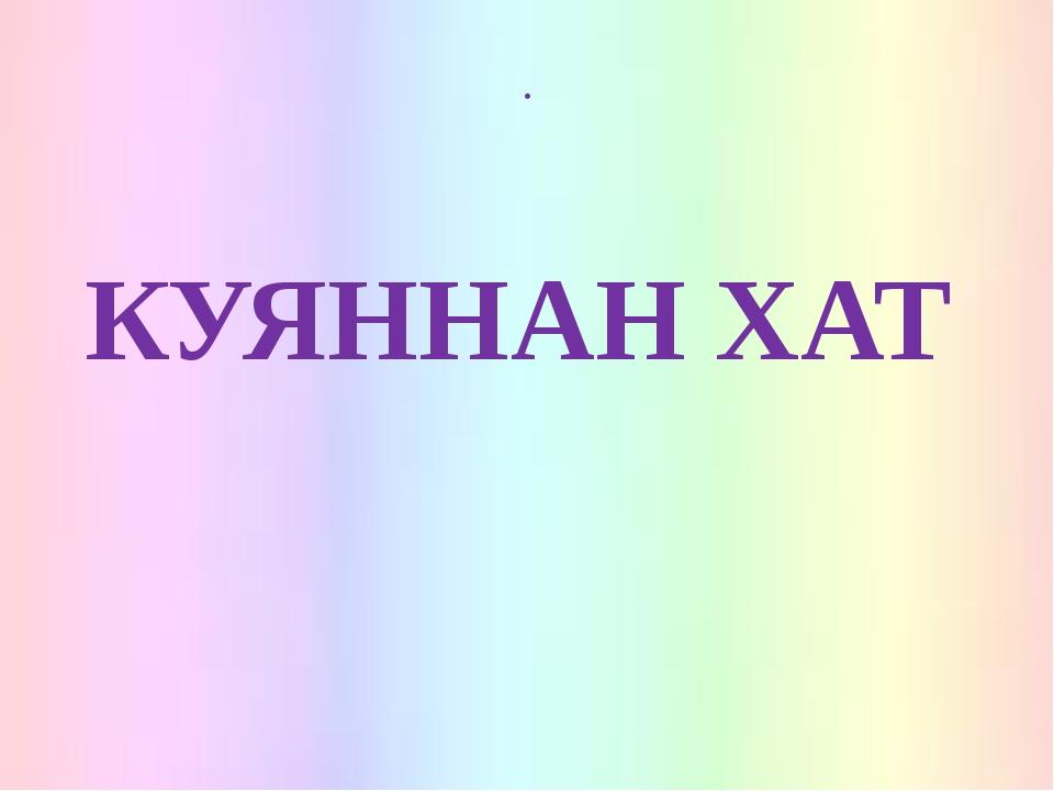 . КУЯННАН ХАТ