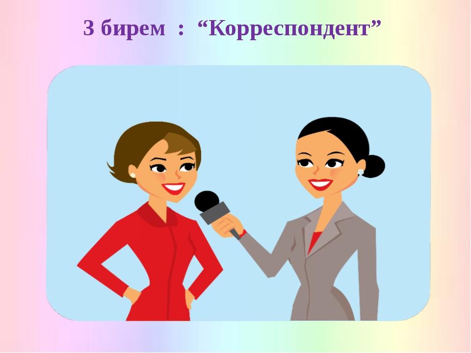 """3 бирем : """"Корреспондент"""""""