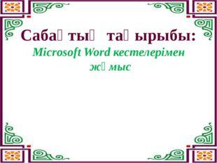Сабақтың тақырыбы: Microsoft Word кестелерімен жұмыс