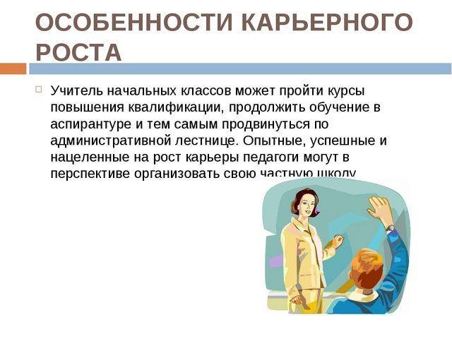 ОСОБЕННОСТИ КАРЬЕРНОГО РОСТА Учитель начальных классов может пройти курсы пов...