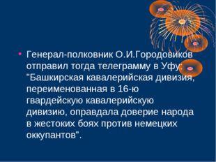 """Генерал-полковник О.И.Городовиков отправил тогда телеграмму в Уфу: """"Башкирска"""