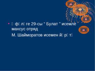 "Өфөләге 29-сы "" Булат "" исемле махсус отряд М. Шайморатов исемен йөрөтә"
