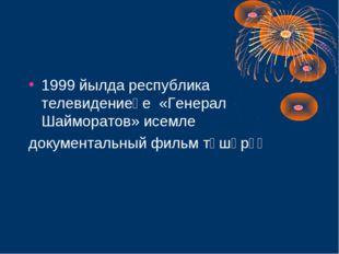 1999 йылда республика телевидениеһе «Генерал Шайморатов» исемле документальны