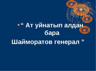 """"""" Ат уйнатып алдан бара Шайморатов генерал """""""