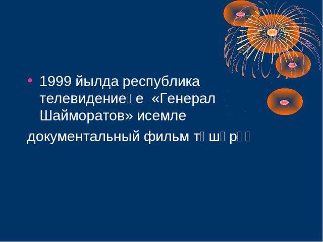 1999 йылда республика телевидениеһе «Генерал Шайморатов» исемле документальны...