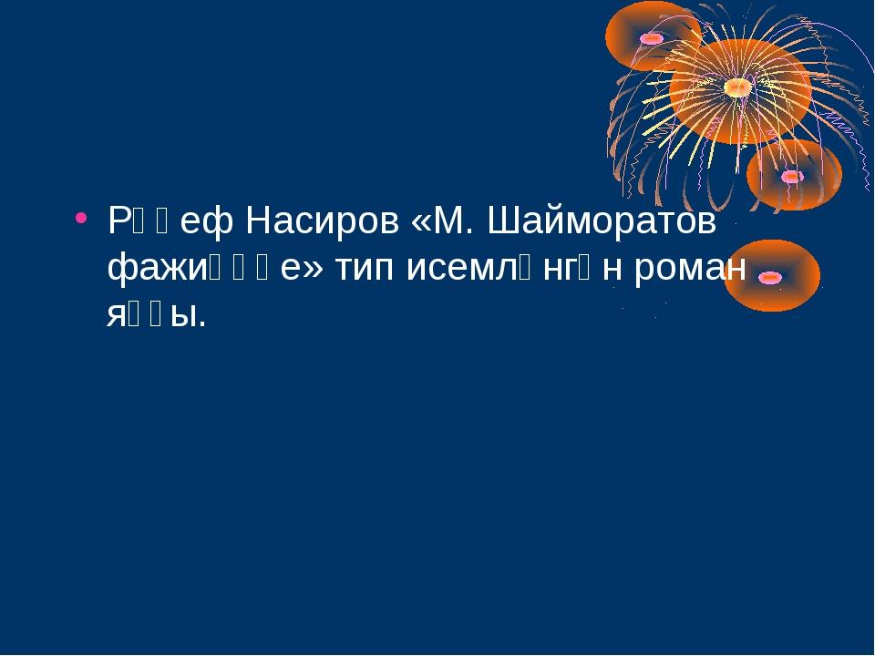 Рәүеф Насиров «М. Шайморатов фажиғәһе» тип исемләнгән роман яҙҙы.