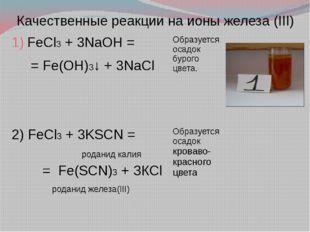 Качественные реакции на ионы железа (III) FeCl3+ 3NaOH = =Fe(OH)3↓ + 3NaCl О